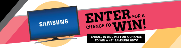 "ENROLL IN BILL PAY FOR A CHANCE TO WIN A 49"" SAMSUNG HDTV"