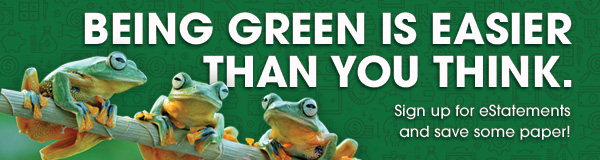 Being Green Is Easier Than You Think. Sign up for eStatements and save some paper!