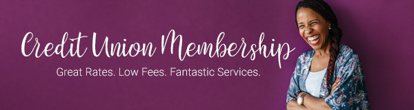 Credit Union Membership: Great Rates. Low Fees. Fantastic Service.